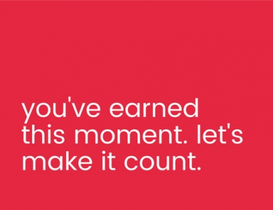 you've earned this moment. let's make it count.
